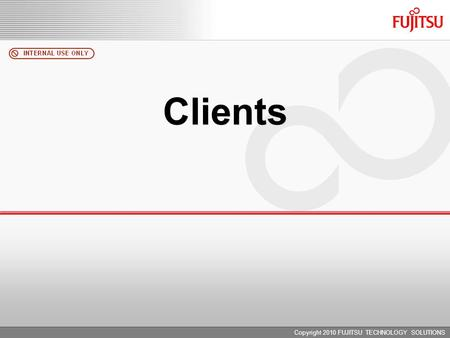 Copyright 2010 FUJITSU TECHNOLOGY SOLUTIONS Clients.