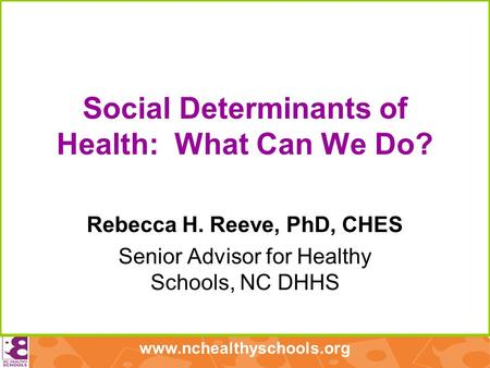 Www.nchealthyschools.org Social Determinants of Health: What Can We Do? Rebecca H. Reeve, PhD, CHES Senior Advisor for Healthy Schools, NC DHHS.