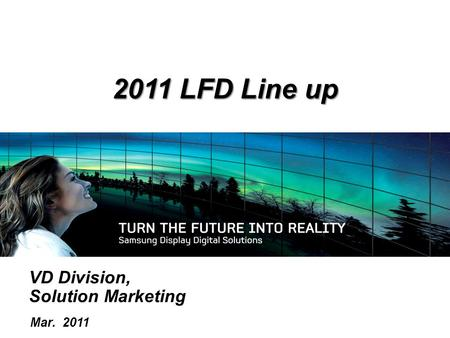 VD Division, Solution Marketing Mar. 2011 2011 LFD <strong>Line</strong> up.