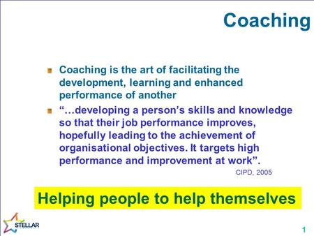 "1 Coaching Coaching is the art of facilitating the development, learning and enhanced performance of another ""…developing a person's skills and knowledge."