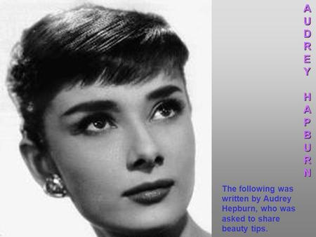 The following was written by Audrey Hepburn, who was asked to share beauty tips.AUDREYHAPBURN.