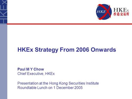 HKEx Strategy From 2006 Onwards Paul M Y Chow Chief Executive, HKEx Presentation at the Hong Kong Securities Institute Roundtable Lunch on 1 December 2005.