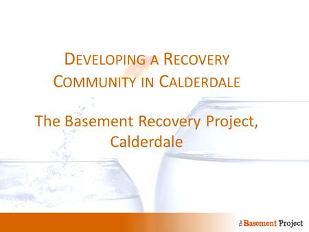 D EVELOPING A R ECOVERY C OMMUNITY IN C ALDERDALE The Basement Recovery Project, Calderdale.