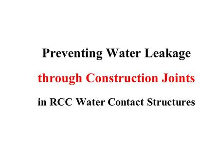 Preventing Water Leakage through Construction Joints in RCC Water Contact Structures.