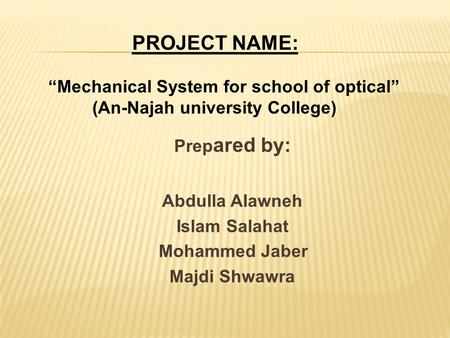 "PROJECT NAME: ""Mechanical System for school of optical"" (An-Najah university College) Prep ared by: Abdulla Alawneh Islam Salahat Mohammed Jaber Majdi."