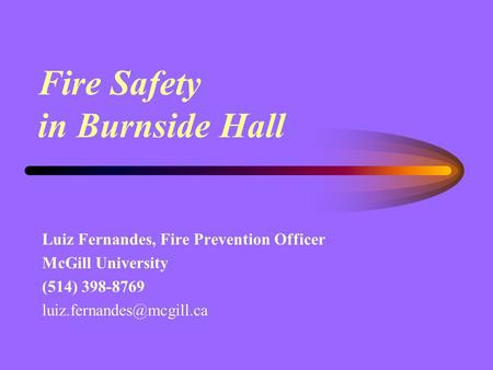 Fire Safety in Burnside Hall Luiz Fernandes, Fire Prevention Officer McGill University (514) 398-8769