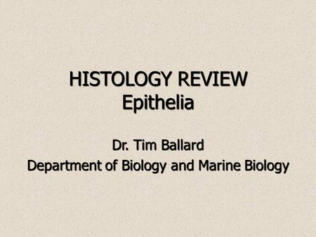 HISTOLOGY REVIEW Epithelia Dr. Tim Ballard Department of Biology and Marine Biology.
