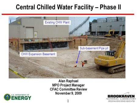 1 BROOKHAVEN SCIENCE ASSOCIATES Central Chilled Water Facility – Phase II Alan Raphael MPO Project Manager CFAC Committee Review November 9, 2009 Sub-basement/Pipe.