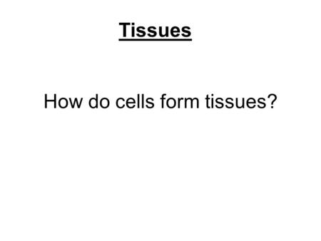 How do cells form tissues? Tissues. Using cell junctions.