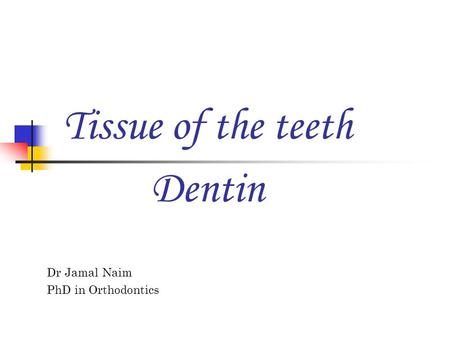 Tissue of the teeth Dr Jamal Naim PhD in Orthodontics Dentin.