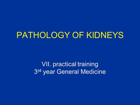 PATHOLOGY OF KIDNEYS VII. practical training 3 rd year General Medicine.
