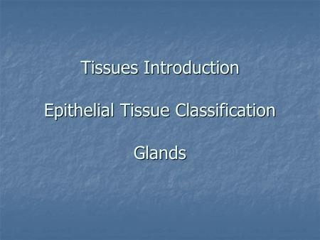 Tissues Introduction Epithelial Tissue Classification Glands.