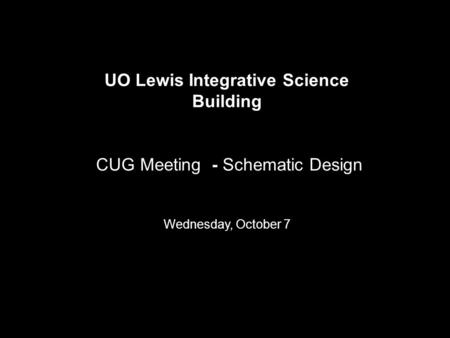 UO Lewis Integrative Science Building CUG Meeting - Schematic Design Wednesday, October 7.