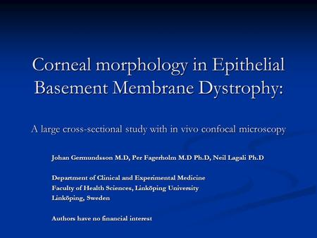 Corneal morphology in Epithelial Basement Membrane Dystrophy: A large cross-sectional study with in vivo confocal microscopy Johan Germundsson M.D, Per.