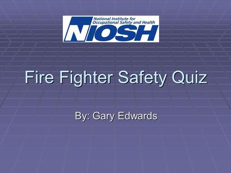 Fire Fighter Safety Quiz By: Gary Edwards. QUESTION  To minimize risk of injury to fire fighters when fighting structure fires, fire departments should: