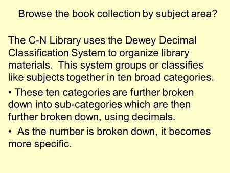 Browse the book collection by subject area? The C-N Library uses the Dewey Decimal Classification System to organize library materials. This system groups.