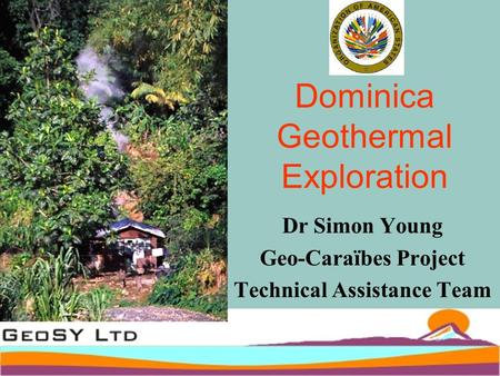 Dominica Geothermal Exploration Dr Simon Young Geo-Caraïbes Project Technical Assistance Team.