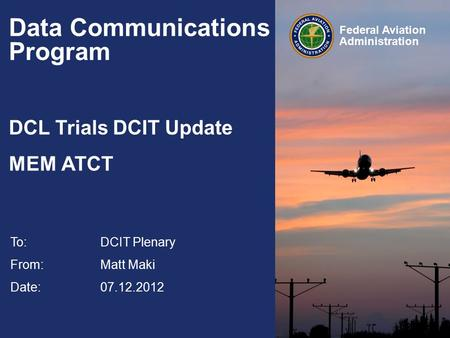 Federal Aviation Administration Data Communications Program DCL Trials DCIT Update MEM ATCT To:DCIT Plenary From: Matt Maki Date: 07.12.2012.