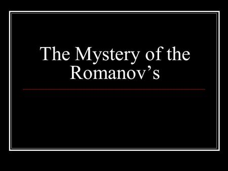 The Mystery of the Romanov's. The Royal Russian Family Nicholas II was the last tsar of Russia He and has wife Tsarina Alexandra had five children Olga.