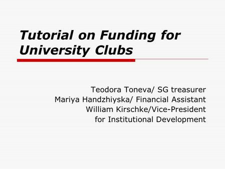 Tutorial on Funding for University Clubs Teodora Toneva/ SG treasurer Mariya Handzhiyska/ Financial Assistant William Kirschke/Vice-President for Institutional.