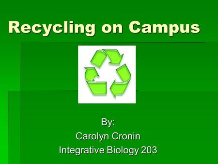 Recycling on Campus By: Carolyn Cronin Integrative Biology 203.