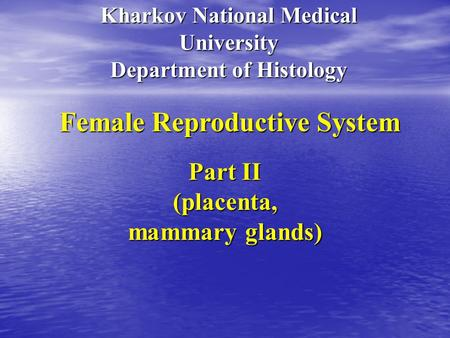 Kharkov National Medical University Department of Histology Female Reproductive System Part II (placenta, mammary glands)