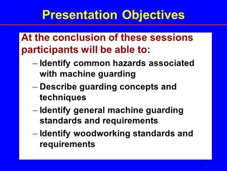 1 Presentation Objectives At the conclusion of these sessions participants will be able to: –Identify common hazards associated with machine guarding –Describe.