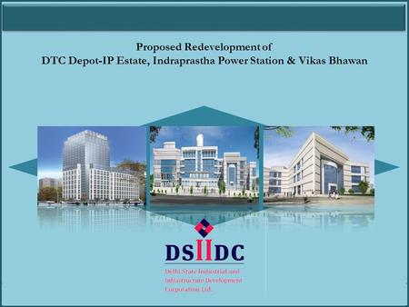 Proposed Redevelopment of DTC Depot-IP Estate, Indraprastha Power Station and Vikas Bhawan Proposed Redevelopment of DTC Depot-IP Estate, Indraprastha.
