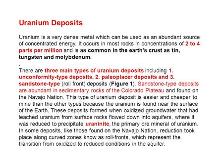 Uranium Deposits Uranium is a very dense metal which can be used as an abundant source of concentrated <strong>energy</strong>. It occurs in most rocks in concentrations.