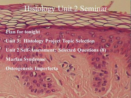 Histology Unit 2 Seminar Plan for tonight Unit 3: Histology Project Topic Selection Unit 2 Self-Assessment: Selected Questions (8) Marfan Syndrome Osteogenesis.