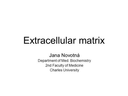 Extracellular matrix Jana Novotná Department of Med. Biochemistry 2nd Faculty of Medicine Charles University.