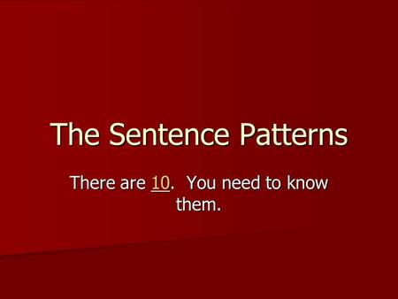 The Sentence Patterns There are 10. You need to know them. 10.