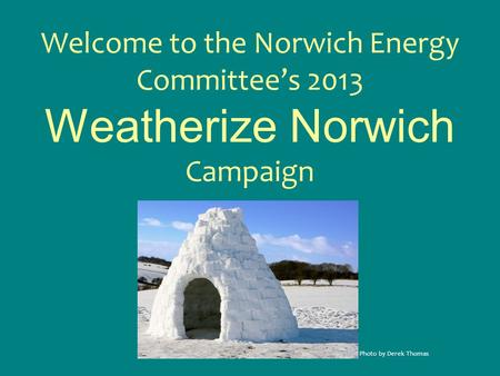 Welcome to the Norwich Energy Committee's 2013 Weatherize Norwich Campaign Photo by Derek Thomas.
