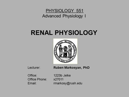 PHYSIOLOGY 551 Advanced Physiology I RENAL PHYSIOLOGY Lecturer: Ruben Markosyan, PhD Office: 1223b Jelke Office Phone: x27011