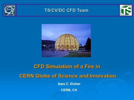 TS/CV/DC CFD Team CFD Simulation of a Fire in CERN Globe of Science and Innovation Sara C. Eicher CERN, CH.
