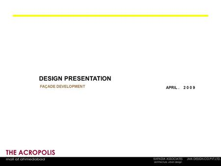 THE ACROPOLIS DESIGN PRESENTATION FAÇADE DEVELOPMENT APRIL. 2 0 0 9.