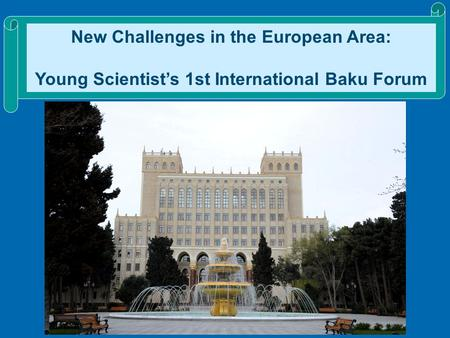 New Challenges in the European Area: Young Scientist's 1st International Baku Forum.