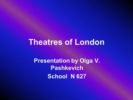 Theatres of London Presentation by Olga V. Pashkevich School N 627.