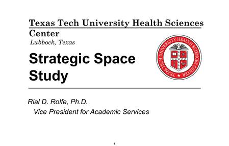 Strategic Space Study Rial D. Rolfe, Ph.D. Vice President for Academic Services Texas Tech University Health Sciences Center Lubbock, Texas 1.