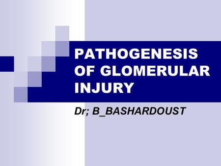 PATHOGENESIS OF GLOMERULAR INJURY Dr; B_BASHARDOUST.