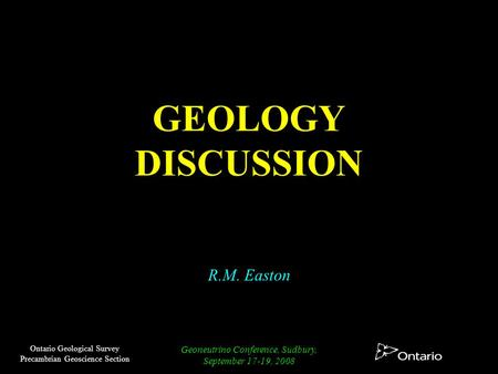 Ontario Geological Survey Precambrian Geoscience Section Geoneutrino Conference, Sudbury, September 17-19, 2008 GEOLOGY DISCUSSION R.M. Easton.
