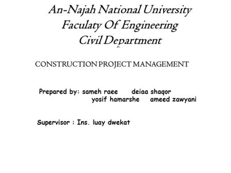 An-Najah National University Faculaty Of Engineering Civil Department Construction PROJECT MANAGEMENT CONSTRUCTION PROJECT MANAGEMENT Prepared by: sameh.
