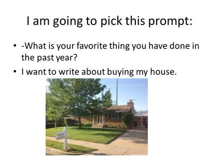 I am going to pick this prompt: -What is your favorite thing you have done in the past year? I want to write about buying my house.
