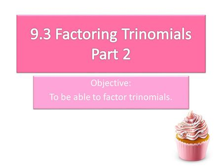 Objective: To be able to factor trinomials. Objective: To be able to factor trinomials.