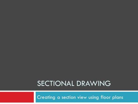 SECTIONAL DRAWING Creating a section view using floor plans.