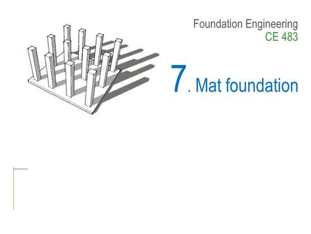 Foundation Engineering CE 483 7. Mat foundation. CONTENTS – Introduction – Common Types of Mat foundations – Analysis and Design of Mat foundations –