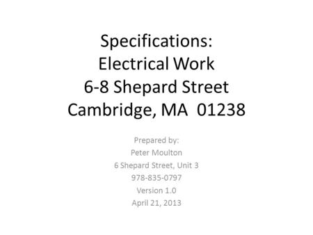 Specifications: Electrical Work 6-8 Shepard Street Cambridge, MA 01238 Prepared by: Peter Moulton 6 Shepard Street, Unit 3 978-835-0797 Version 1.0 April.