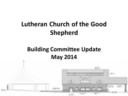 Lutheran Church of the Good Shepherd Building Committee Update May 2014.