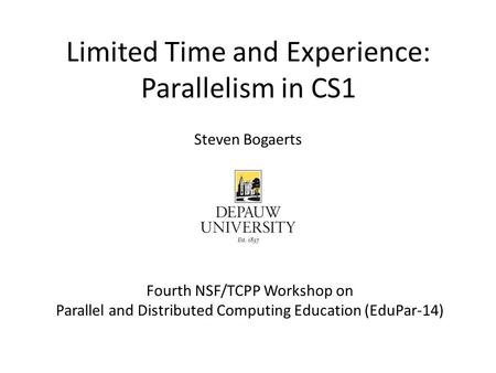 Limited Time and Experience: Parallelism in CS1 Fourth NSF/TCPP Workshop on Parallel and Distributed Computing Education (EduPar-14) Steven Bogaerts.