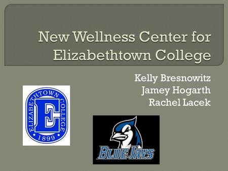 Kelly Bresnowitz Jamey Hogarth Rachel Lacek.  Elizabethtown College has been growing since it opened in 1899.  Enrollment increases faster than facility.